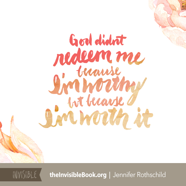 God didn't redeem me because I'm worthy, but because I'm worth it. TheInvisibleBook.org