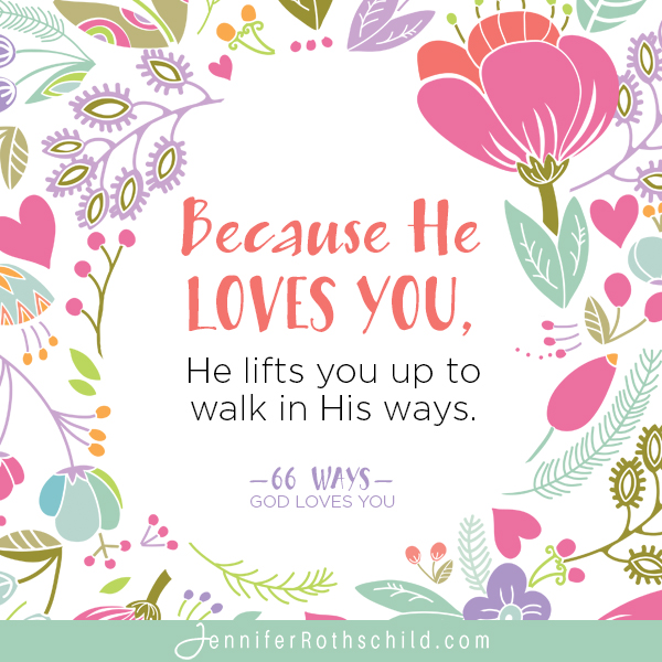 Because He loves you, He lifts you up to walk in His ways. —Jennifer Rothschild