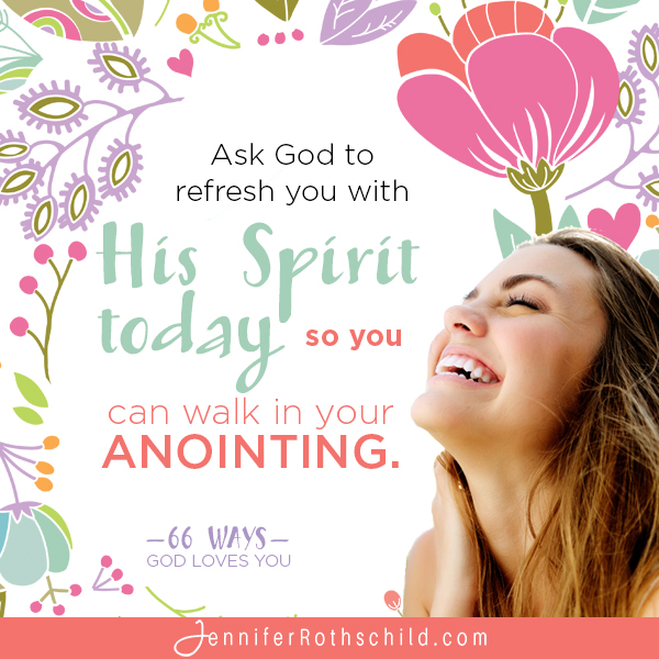 Ask God to refresh you with His spirit today so you can walk in your anointing. —Jennifer Rothschild