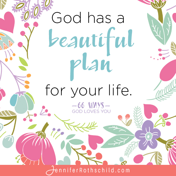 God has a beautiful plan for your life. —Jennifer Rothschild