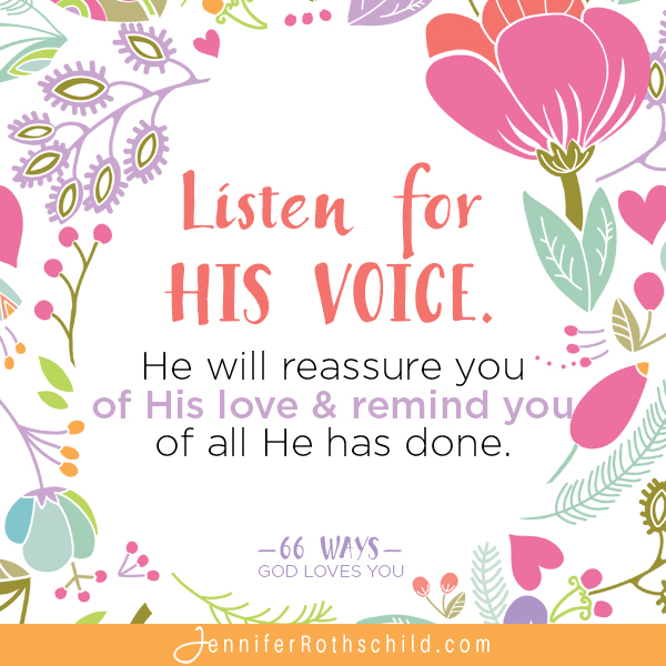 Listen for His voice. he will reassure you of His love & remind you of all He has done. —Jennifer Rothschild