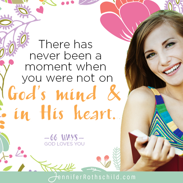 There has never been a moment when you were not on God's mind & in his heart. —Jennifer Rothschild
