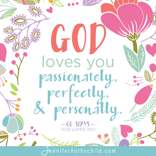 God loves you passionately, perfectly, & personally. —Jennifer Rothschild