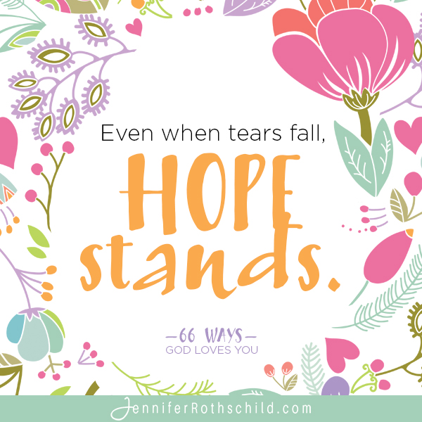 Even when tears fall, hope stands. —Jennifer Rothschild