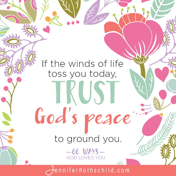 If the winds of life toss you today, trust God's peace to ground you. —Jennifer Rothschild
